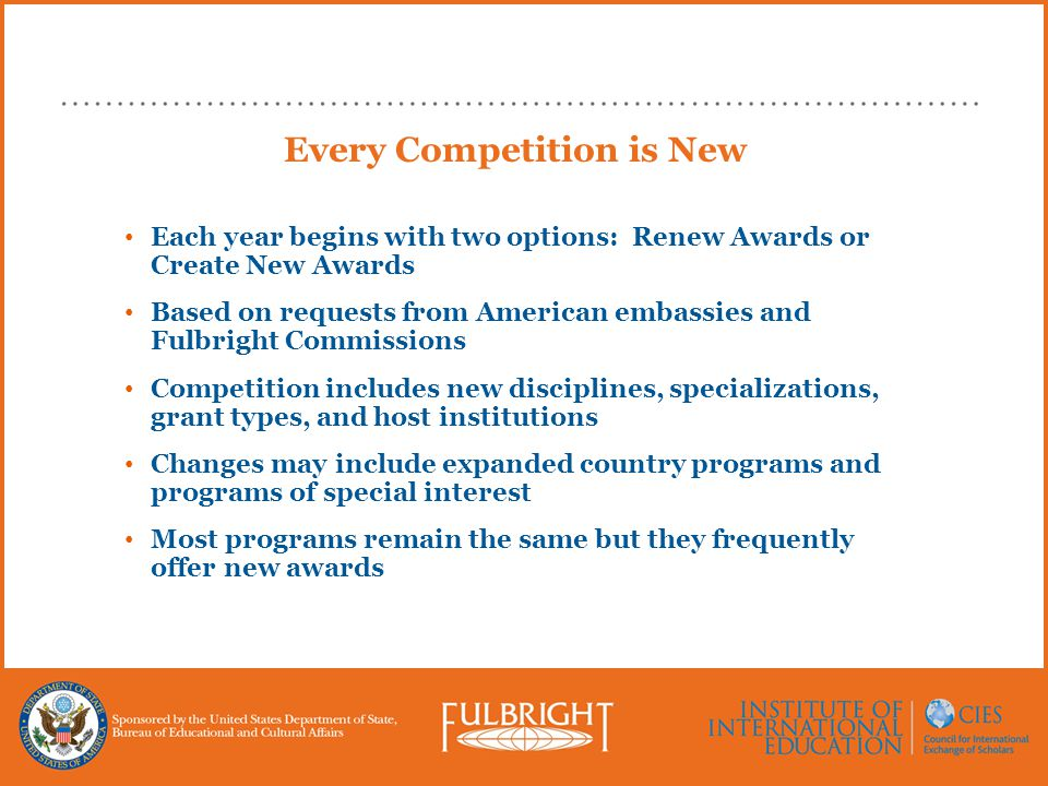 Every Competition is New Each year begins with two options: Renew Awards or Create New Awards Based on requests from American embassies and Fulbright