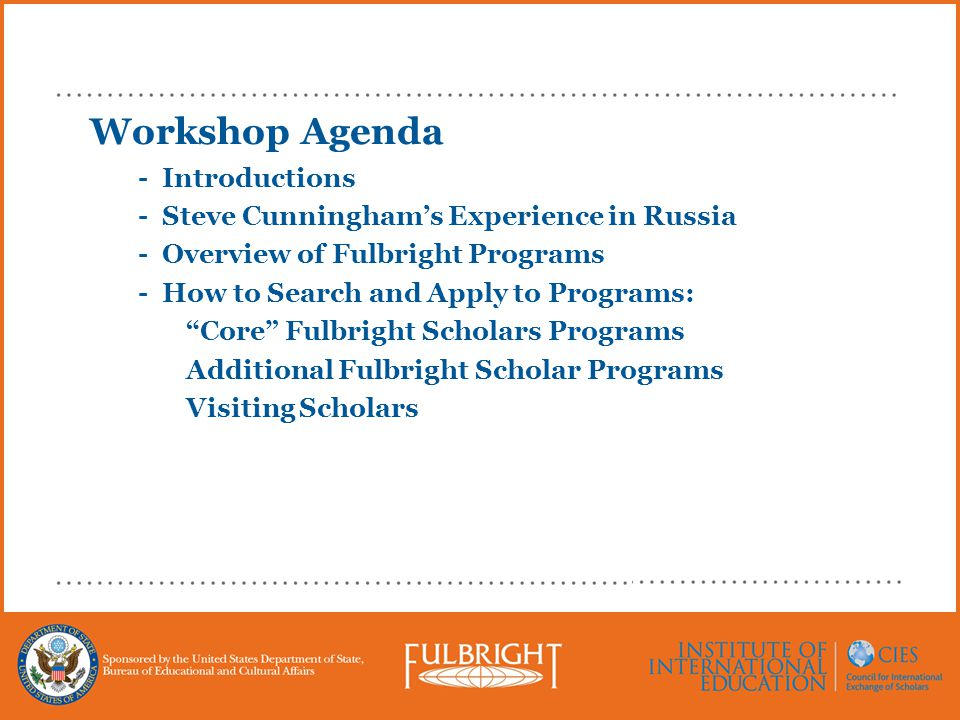 Workshop Agenda - Introductions - Steve Cunningham's Experience in Russia - Overview of Fulbright Programs - How to Search and Apply to Programs: Core Fulbright Scholars Programs Additional Fulbright Scholar Programs Visiting Scholars
