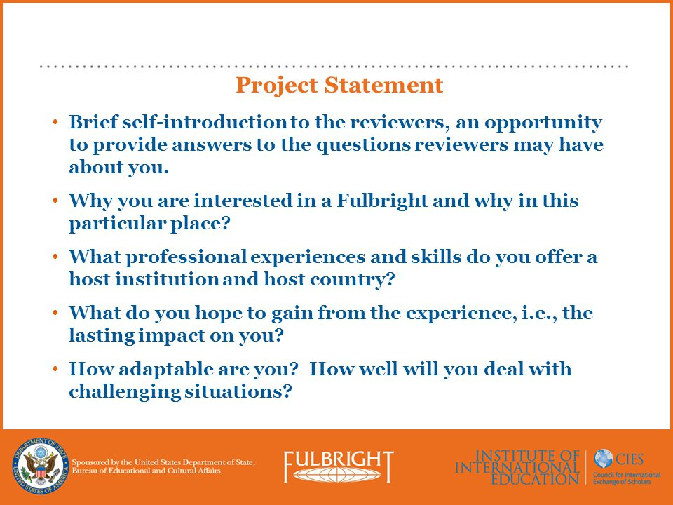 Project Statement Brief self-introduction to the reviewers, an opportunity to provide answers to the questions reviewers may have about you.