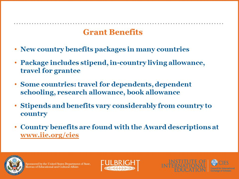 Grant Benefits New country benefits packages in many countries Package includes stipend, in-country living allowance, travel for grantee Some countrie