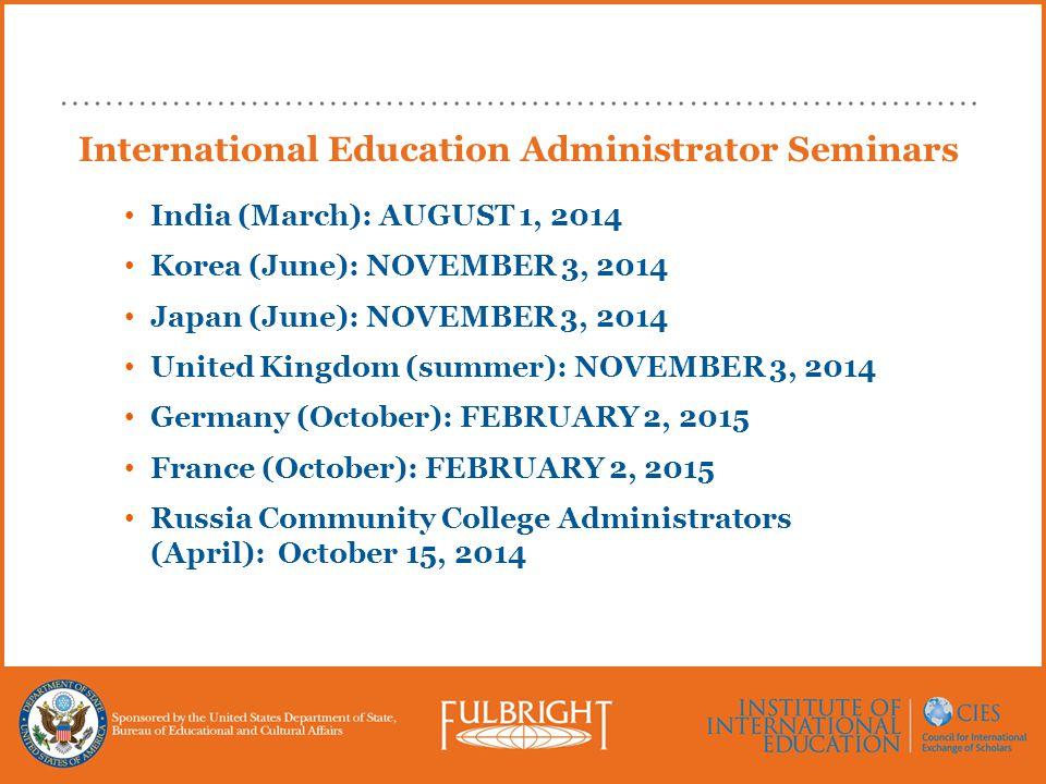 International Education Administrator Seminars India (March): AUGUST 1, 2014 Korea (June): NOVEMBER 3, 2014 Japan (June): NOVEMBER 3, 2014 United Kingdom (summer): NOVEMBER 3, 2014 Germany (October): FEBRUARY 2, 2015 France (October): FEBRUARY 2, 2015 Russia Community College Administrators (April): October 15, 2014