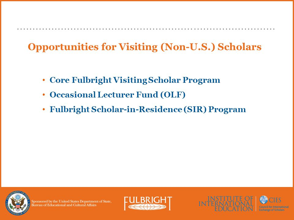 Opportunities for Visiting (Non-U.S.) Scholars Core Fulbright Visiting Scholar Program Occasional Lecturer Fund (OLF) Fulbright Scholar-in-Residence (SIR) Program