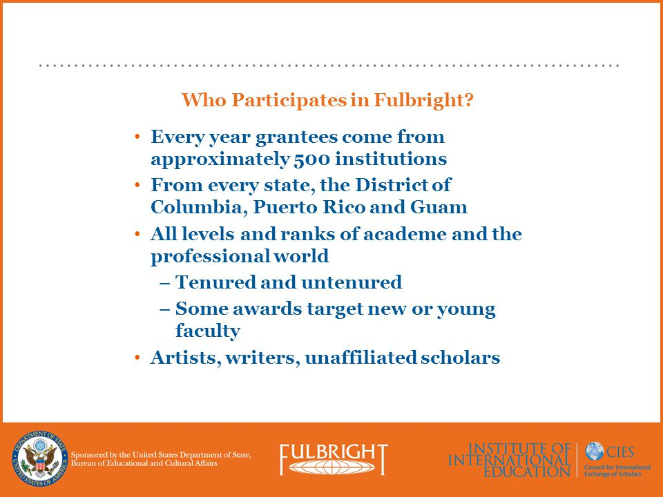 Who Participates in Fulbright? Every year grantees come from approximately 500 institutions From every state, the District of Columbia, Puerto Rico an