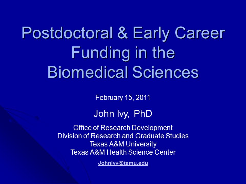 Postdoctoral & Early Career Funding in the Biomedical Sciences February 15, 2011 John Ivy, PhD Office of Research Development Division of Research and Graduate Studies Texas A&M University Texas A&M Health Science Center JohnIvy@tamu.edu