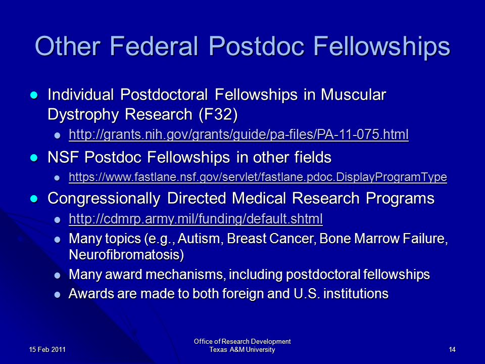 Other Federal Postdoc Fellowships Individual Postdoctoral Fellowships in Muscular Dystrophy Research (F32) Individual Postdoctoral Fellowships in Muscular Dystrophy Research (F32) http://grants.nih.gov/grants/guide/pa-files/PA-11-075.html http://grants.nih.gov/grants/guide/pa-files/PA-11-075.html http://grants.nih.gov/grants/guide/pa-files/PA-11-075.html NSF Postdoc Fellowships in other fields NSF Postdoc Fellowships in other fields https://www.fastlane.nsf.gov/servlet/fastlane.pdoc.DisplayProgramType https://www.fastlane.nsf.gov/servlet/fastlane.pdoc.DisplayProgramType https://www.fastlane.nsf.gov/servlet/fastlane.pdoc.DisplayProgramType Congressionally Directed Medical Research Programs Congressionally Directed Medical Research Programs http://cdmrp.army.mil/funding/default.shtml http://cdmrp.army.mil/funding/default.shtml http://cdmrp.army.mil/funding/default.shtml Many topics (e.g., Autism, Breast Cancer, Bone Marrow Failure, Neurofibromatosis) Many topics (e.g., Autism, Breast Cancer, Bone Marrow Failure, Neurofibromatosis) Many award mechanisms, including postdoctoral fellowships Many award mechanisms, including postdoctoral fellowships Awards are made to both foreign and U.S.