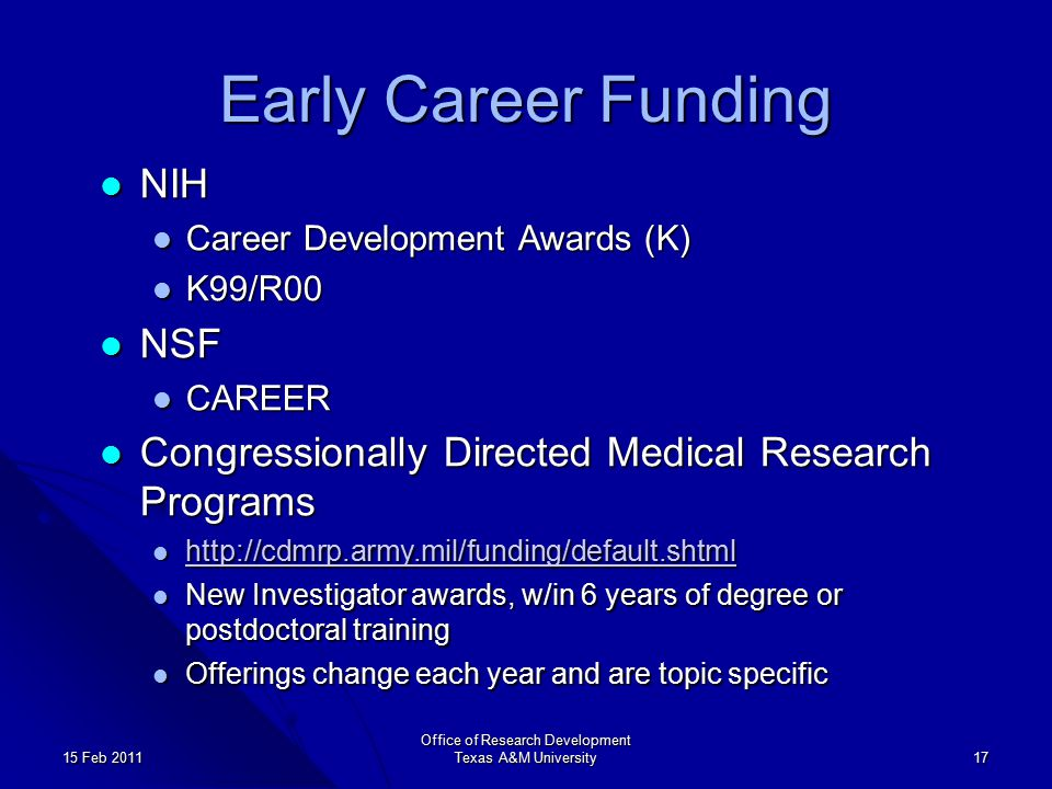 Early Career Funding NIH NIH Career Development Awards (K) Career Development Awards (K) K99/R00 K99/R00 NSF NSF CAREER CAREER Congressionally Directed Medical Research Programs Congressionally Directed Medical Research Programs http://cdmrp.army.mil/funding/default.shtml http://cdmrp.army.mil/funding/default.shtml http://cdmrp.army.mil/funding/default.shtml New Investigator awards, w/in 6 years of degree or postdoctoral training New Investigator awards, w/in 6 years of degree or postdoctoral training Offerings change each year and are topic specific Offerings change each year and are topic specific Office of Research Development Texas A&M University 17 15 Feb 2011