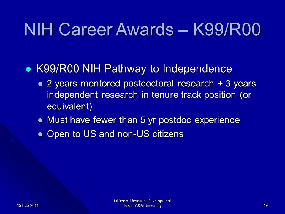 Office of Research Development Texas A&M University 19 15 Feb 2011 NIH Career Awards – K99/R00 K99/R00 NIH Pathway to Independence K99/R00 NIH Pathway to Independence 2 years mentored postdoctoral research + 3 years independent research in tenure track position (or equivalent) 2 years mentored postdoctoral research + 3 years independent research in tenure track position (or equivalent) Must have fewer than 5 yr postdoc experience Must have fewer than 5 yr postdoc experience Open to US and non-US citizens Open to US and non-US citizens