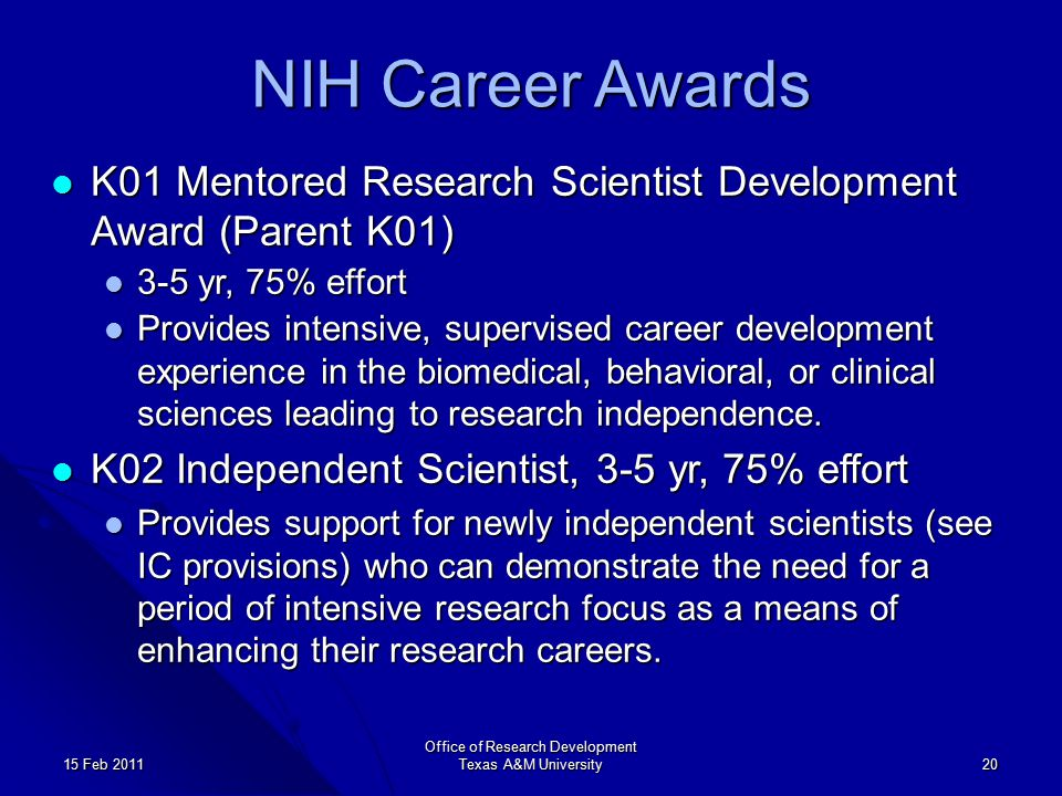 Office of Research Development Texas A&M University 20 15 Feb 2011 NIH Career Awards K01 Mentored Research Scientist Development Award (Parent K01) K01 Mentored Research Scientist Development Award (Parent K01) 3-5 yr, 75% effort 3-5 yr, 75% effort Provides intensive, supervised career development experience in the biomedical, behavioral, or clinical sciences leading to research independence.