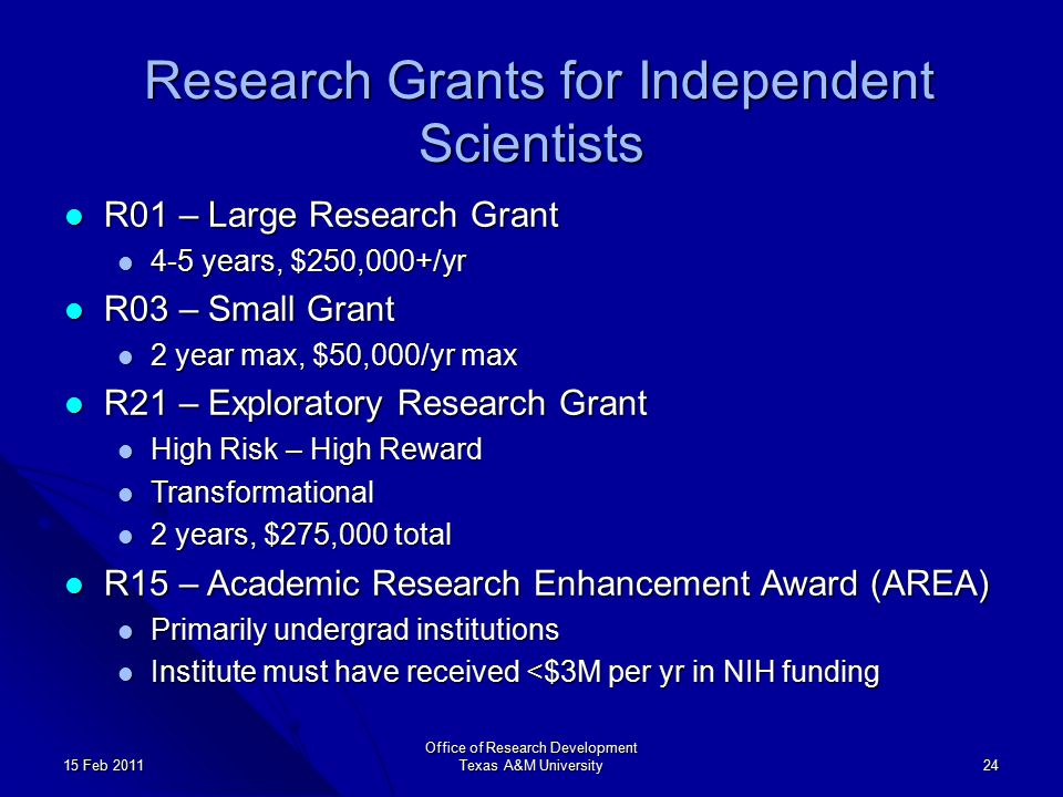 Office of Research Development Texas A&M University 24 15 Feb 2011 Research Grants for Independent Scientists Research Grants for Independent Scientists R01 – Large Research Grant R01 – Large Research Grant 4-5 years, $250,000+/yr 4-5 years, $250,000+/yr R03 – Small Grant R03 – Small Grant 2 year max, $50,000/yr max 2 year max, $50,000/yr max R21 – Exploratory Research Grant R21 – Exploratory Research Grant High Risk – High Reward High Risk – High Reward Transformational Transformational 2 years, $275,000 total 2 years, $275,000 total R15 – Academic Research Enhancement Award (AREA) R15 – Academic Research Enhancement Award (AREA) Primarily undergrad institutions Primarily undergrad institutions Institute must have received <$3M per yr in NIH funding Institute must have received <$3M per yr in NIH funding