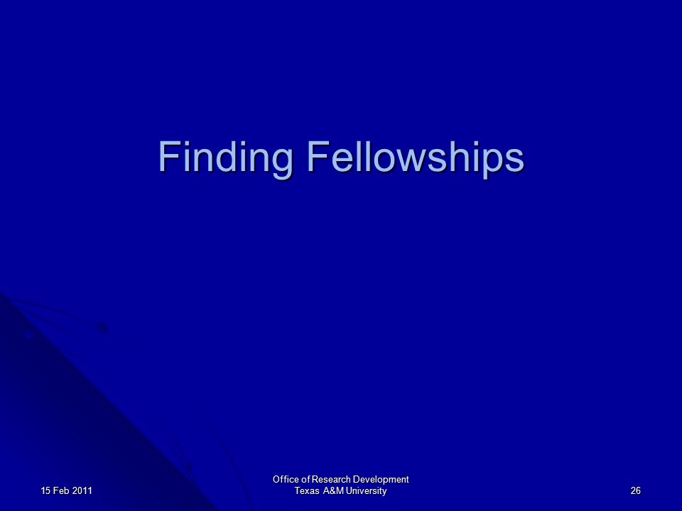 Office of Research Development Texas A&M University 26 15 Feb 2011 Finding Fellowships