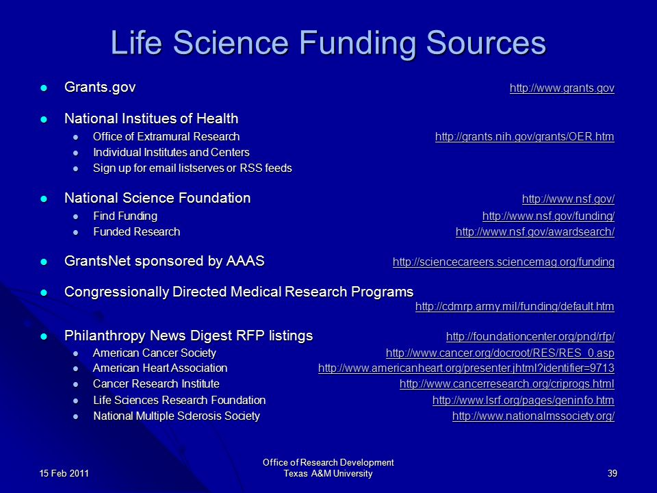 Office of Research Development Texas A&M University 39 15 Feb 2011 Life Science Funding Sources Grants.gov http://www.grants.gov Grants.gov http://www.grants.gov http://www.grants.gov National Institues of Health National Institues of Health Office of Extramural Researchhttp://grants.nih.gov/grants/OER.htm Office of Extramural Researchhttp://grants.nih.gov/grants/OER.htmhttp://grants.nih.gov/grants/OER.htm Individual Institutes and Centers Individual Institutes and Centers Sign up for email listserves or RSS feeds Sign up for email listserves or RSS feeds National Science Foundation http://www.nsf.gov/ National Science Foundation http://www.nsf.gov/ http://www.nsf.gov/ Find Fundinghttp://www.nsf.gov/funding/ Find Fundinghttp://www.nsf.gov/funding/http://www.nsf.gov/funding/ Funded Researchhttp://www.nsf.gov/awardsearch/ Funded Researchhttp://www.nsf.gov/awardsearch/http://www.nsf.gov/awardsearch/ GrantsNet sponsored by AAAS http://sciencecareers.sciencemag.org/funding GrantsNet sponsored by AAAS http://sciencecareers.sciencemag.org/funding http://sciencecareers.sciencemag.org/funding Congressionally Directed Medical Research Programs http://cdmrp.army.mil/funding/default.htm Congressionally Directed Medical Research Programs http://cdmrp.army.mil/funding/default.htm http://cdmrp.army.mil/funding/default.htm Philanthropy News Digest RFP listings http://foundationcenter.org/pnd/rfp/ Philanthropy News Digest RFP listings http://foundationcenter.org/pnd/rfp/ http://foundationcenter.org/pnd/rfp/ American Cancer Societyhttp://www.cancer.org/docroot/RES/RES_0.asp American Cancer Societyhttp://www.cancer.org/docroot/RES/RES_0.asphttp://www.cancer.org/docroot/RES/RES_0.asp American Heart Associationhttp://www.americanheart.org/presenter.jhtml identifier=9713 American Heart Associationhttp://www.americanheart.org/presenter.jhtml identifier=9713http://www.americanheart.org/presenter.jhtml identifier=9713 Cancer Research Institutehttp://www.cancerresearch.org/criprogs.html Cancer Research Institutehttp://www.cancerresearch.org/criprogs.htmlhttp://www.cancerresearch.org/criprogs.html Life Sciences Research Foundationhttp://www.lsrf.org/pages/geninfo.htm Life Sciences Research Foundationhttp://www.lsrf.org/pages/geninfo.htmhttp://www.lsrf.org/pages/geninfo.htm National Multiple Sclerosis Societyhttp://www.nationalmssociety.org/ National Multiple Sclerosis Societyhttp://www.nationalmssociety.org/http://www.nationalmssociety.org/