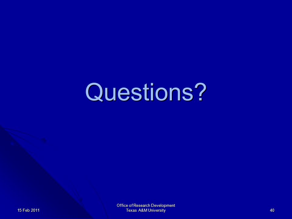 Office of Research Development Texas A&M University 40 15 Feb 2011 Questions