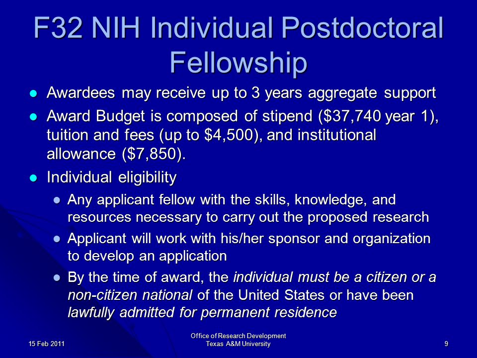 F32 NIH Individual Postdoctoral Fellowship Awardees may receive up to 3 years aggregate support Awardees may receive up to 3 years aggregate support Award Budget is composed of stipend ($37,740 year 1), tuition and fees (up to $4,500), and institutional allowance ($7,850).
