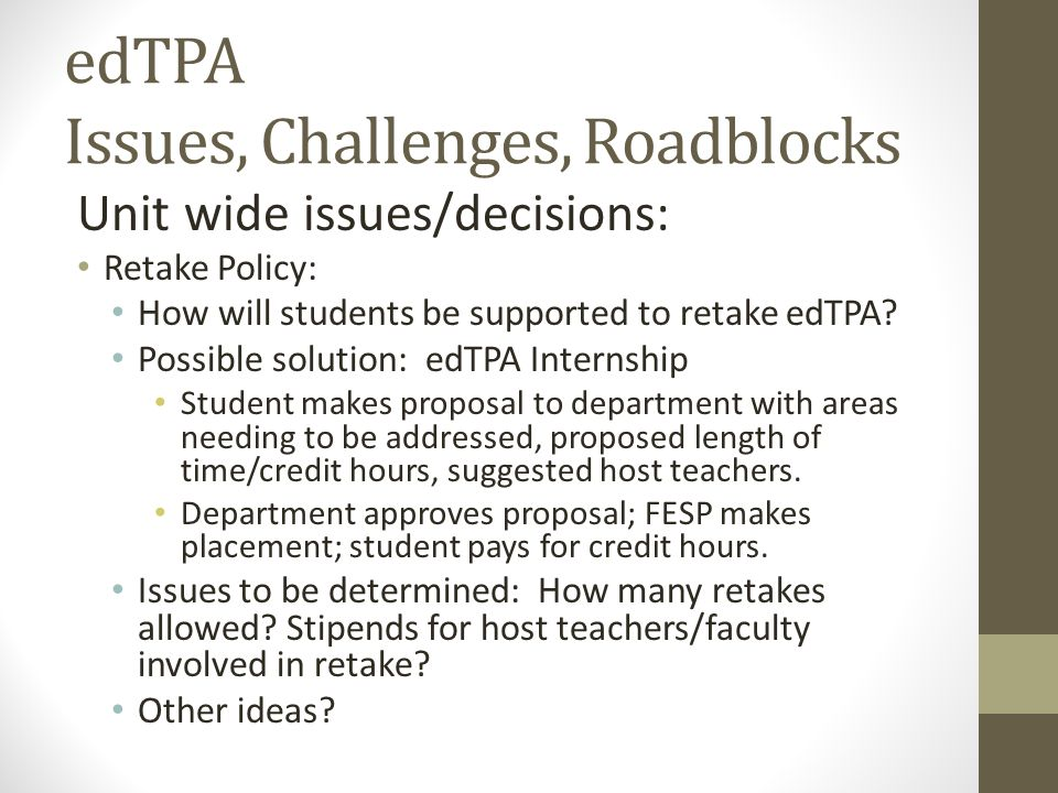edTPA Issues, Challenges, Roadblocks Unit wide issues/decisions: Retake Policy: How will students be supported to retake edTPA? Possible solution: edT