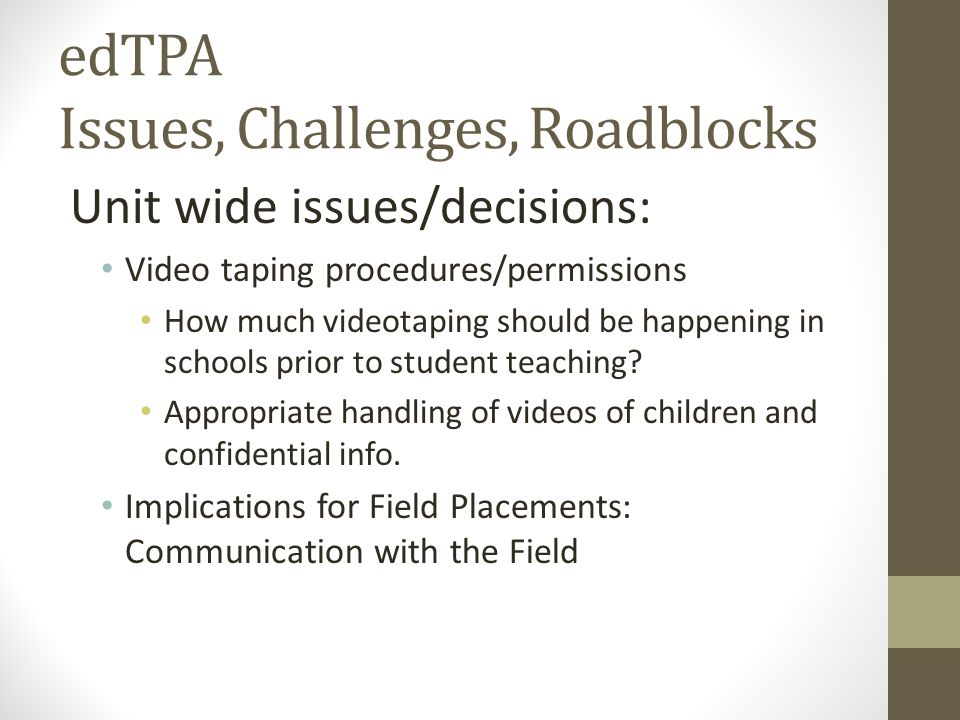 edTPA Issues, Challenges, Roadblocks Unit wide issues/decisions: Video taping procedures/permissions How much videotaping should be happening in schoo