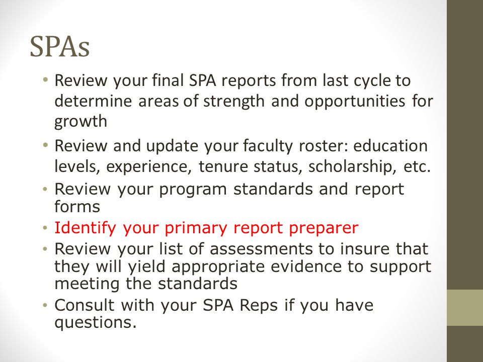 SPAs Review your final SPA reports from last cycle to determine areas of strength and opportunities for growth Review and update your faculty roster: