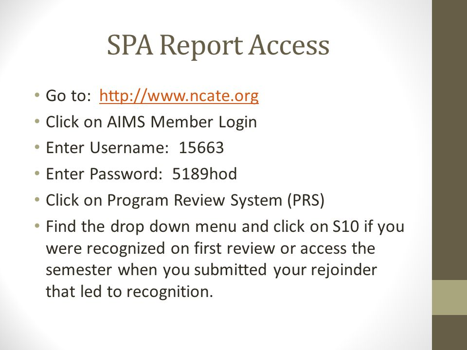 SPA Report Access Go to: http://www.ncate.orghttp://www.ncate.org Click on AIMS Member Login Enter Username: 15663 Enter Password: 5189hod Click on Pr