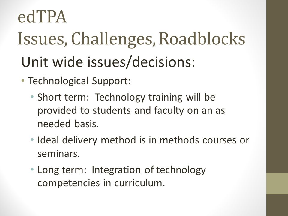 edTPA Issues, Challenges, Roadblocks Unit wide issues/decisions: Technological Support: Short term: Technology training will be provided to students a