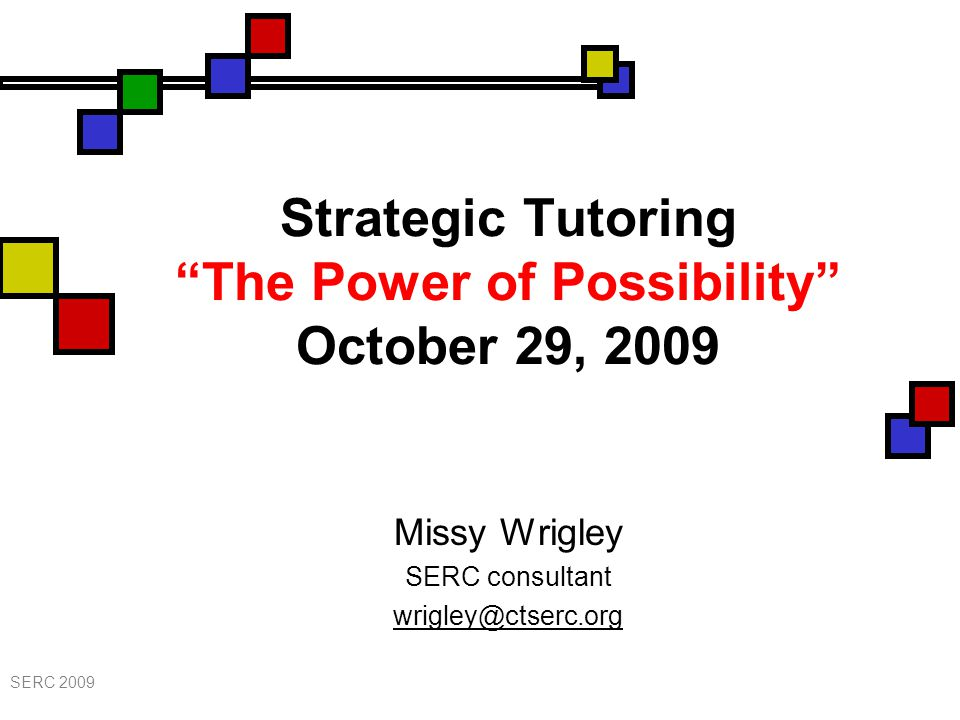 Strategic Tutoring The Power of Possibility October 29, 2009 Missy Wrigley SERC consultant wrigley@ctserc.org SERC 2009