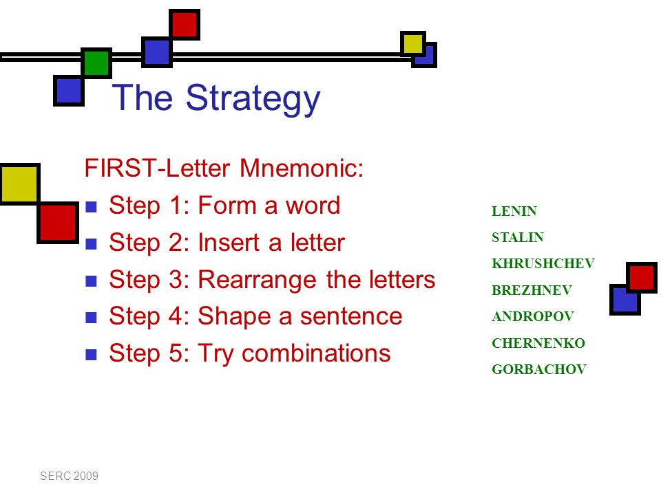 The Strategy FIRST-Letter Mnemonic: Step 1: Form a word Step 2: Insert a letter Step 3: Rearrange the letters Step 4: Shape a sentence Step 5: Try com