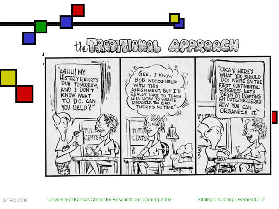 University of Kansas Center for Research on Learning 2002 Strategic Tutoring Overhead # 2 A Traditional Approach to Tutoring SERC 2009