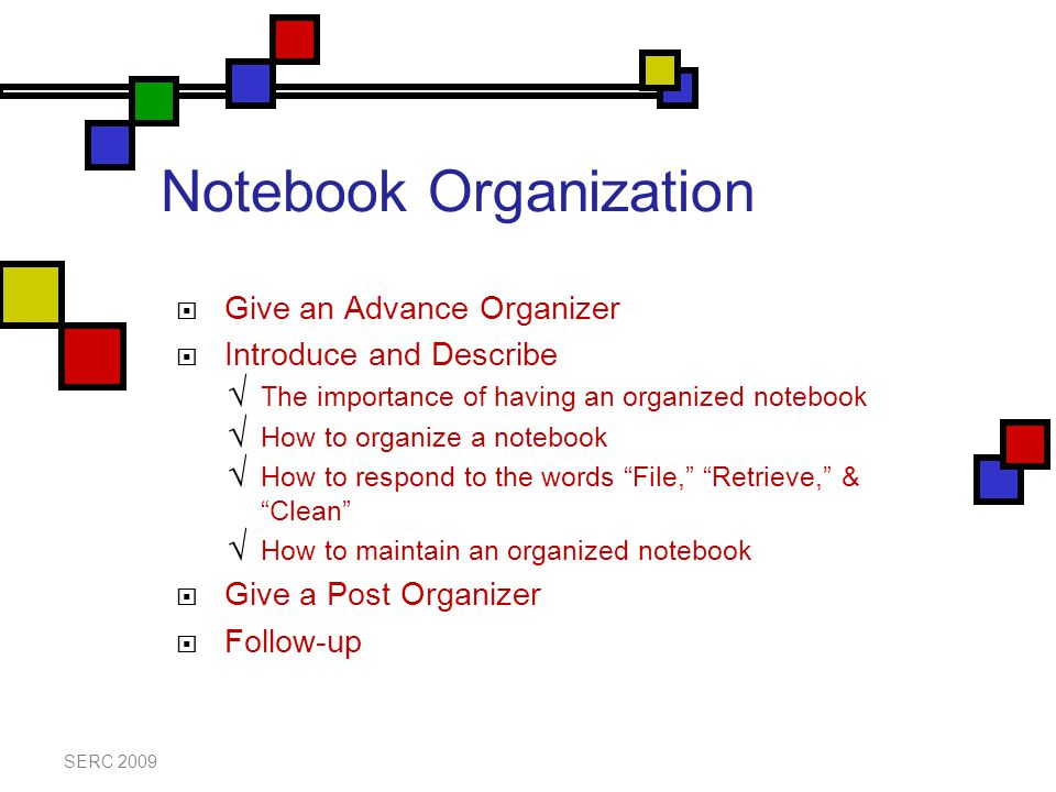 Notebook Organization  Give an Advance Organizer  Introduce and Describe  The importance of having an organized notebook  How to organize a notebook  How to respond to the words File, Retrieve, & Clean  How to maintain an organized notebook  Give a Post Organizer  Follow-up SERC 2009