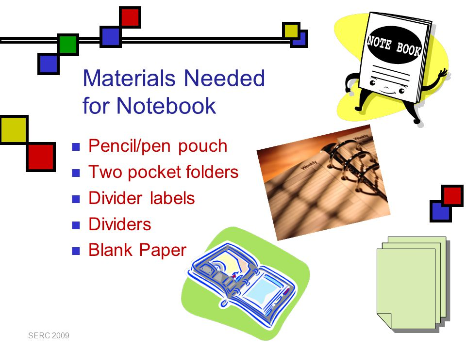 Materials Needed for Notebook Pencil/pen pouch Two pocket folders Divider labels Dividers Blank Paper SERC 2009