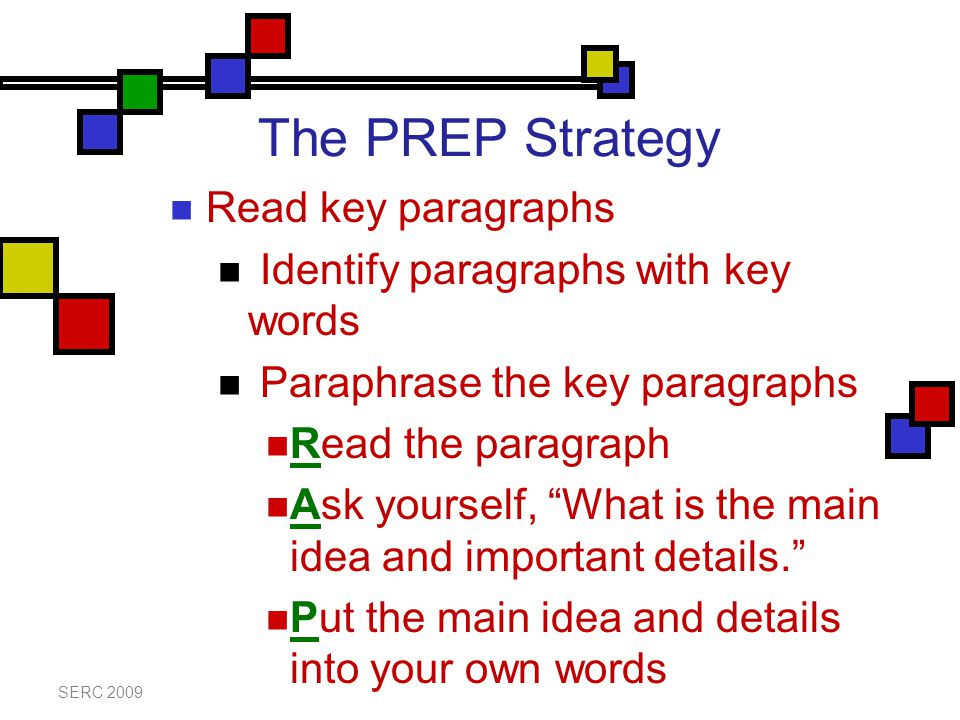 The PREP Strategy Read key paragraphs Identify paragraphs with key words Paraphrase the key paragraphs Read the paragraph Ask yourself, What is the main idea and important details. Put the main idea and details into your own words SERC 2009
