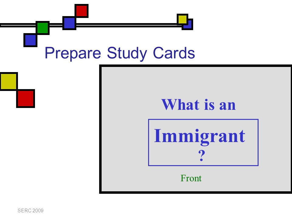 Prepare Study Cards SERC 2009 Immigrant What is an Front