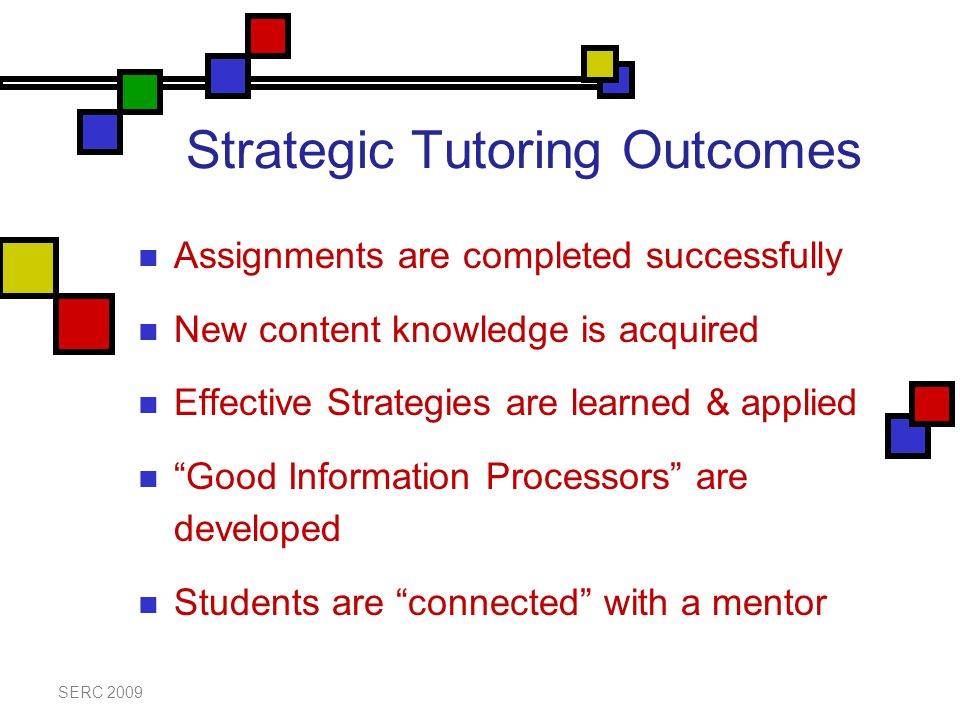 Strategic Tutoring Outcomes Assignments are completed successfully New content knowledge is acquired Effective Strategies are learned & applied Good Information Processors are developed Students are connected with a mentor SERC 2009