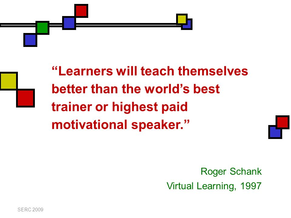 Learners will teach themselves better than the world's best trainer or highest paid motivational speaker. Roger Schank Virtual Learning, 1997
