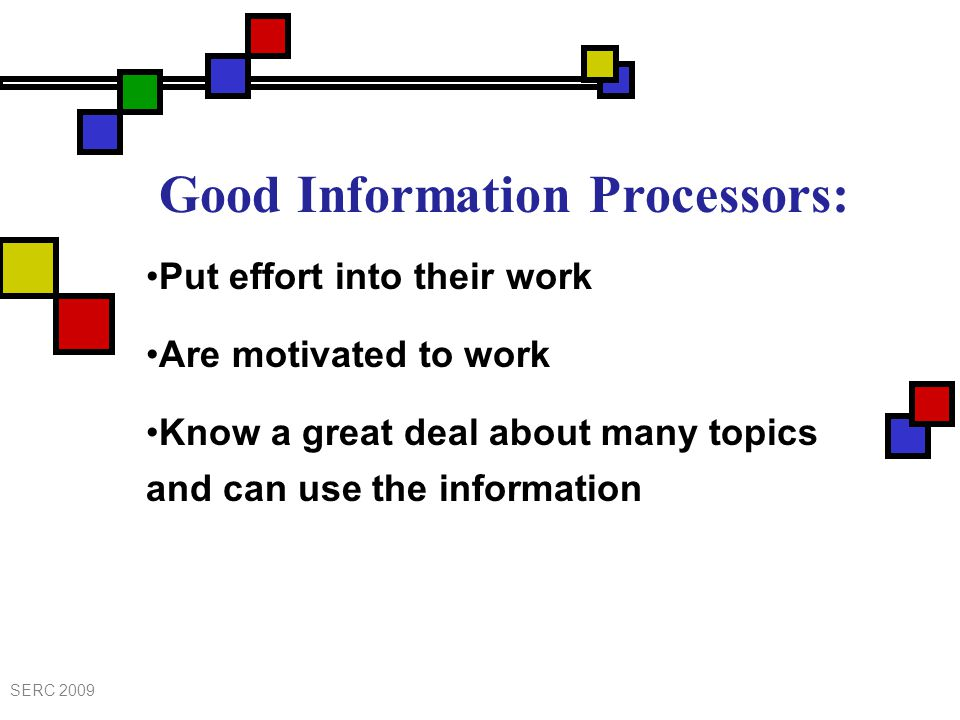 Good Information Processors: Put effort into their work Are motivated to work Know a great deal about many topics and can use the information SERC 2009
