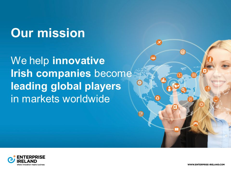 Our mission We help innovative Irish companies become leading global players in markets worldwide