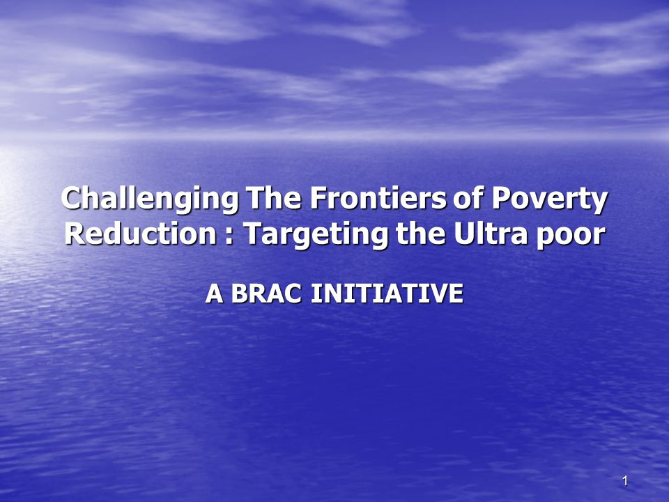 1 Challenging The Frontiers of Poverty Reduction : Targeting the Ultra poor A BRAC INITIATIVE
