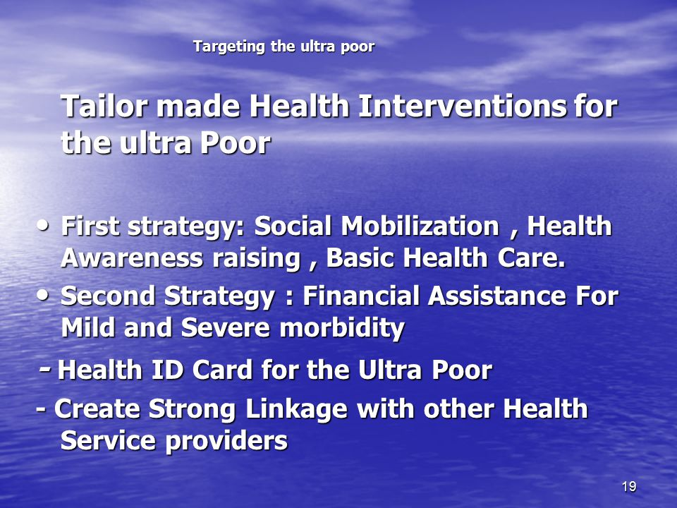 19 Targeting the ultra poor Tailor made Health Interventions for the ultra Poor Tailor made Health Interventions for the ultra Poor First strategy: Social Mobilization, Health Awareness raising, Basic Health Care.