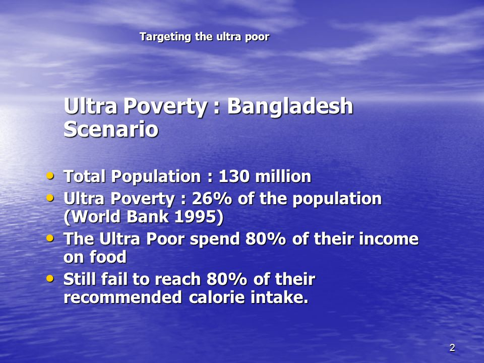 2 Targeting the ultra poor Ultra Poverty : Bangladesh Scenario Ultra Poverty : Bangladesh Scenario Total Population : 130 million Total Population : 130 million Ultra Poverty : 26% of the population (World Bank 1995) Ultra Poverty : 26% of the population (World Bank 1995) The Ultra Poor spend 80% of their income on food The Ultra Poor spend 80% of their income on food Still fail to reach 80% of their recommended calorie intake.