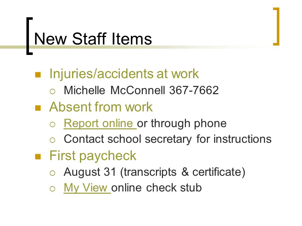 New Staff Items Injuries/accidents at work  Michelle McConnell 367-7662 Absent from work  Report online or through phone Report online  Contact school secretary for instructions First paycheck  August 31 (transcripts & certificate)  My View online check stub My View
