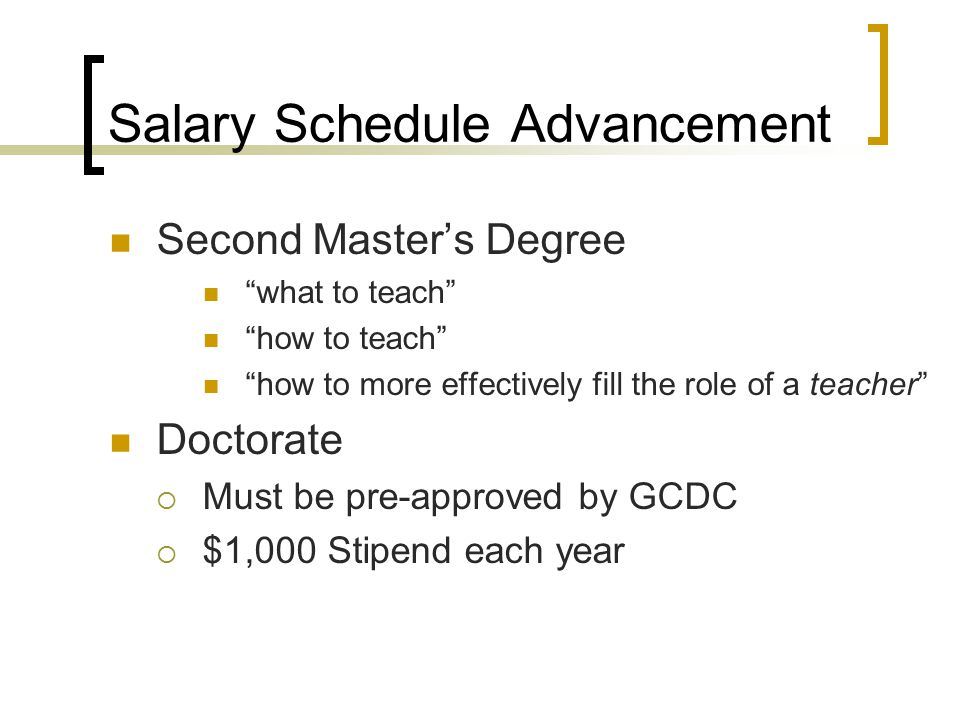 Salary Schedule Advancement Second Master's Degree what to teach how to teach how to more effectively fill the role of a teacher Doctorate  Must be pre-approved by GCDC  $1,000 Stipend each year