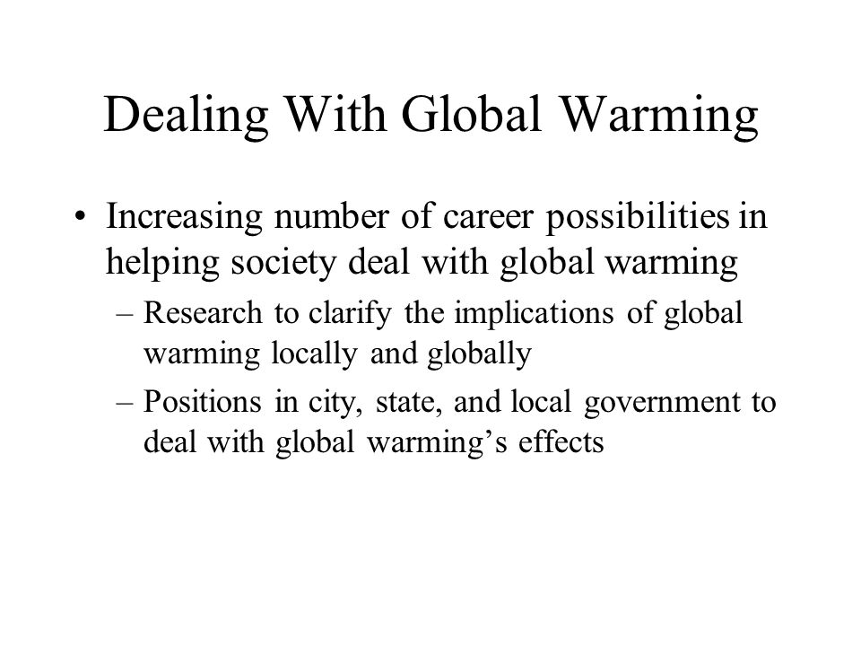 Dealing With Global Warming Increasing number of career possibilities in helping society deal with global warming –Research to clarify the implications of global warming locally and globally –Positions in city, state, and local government to deal with global warming's effects