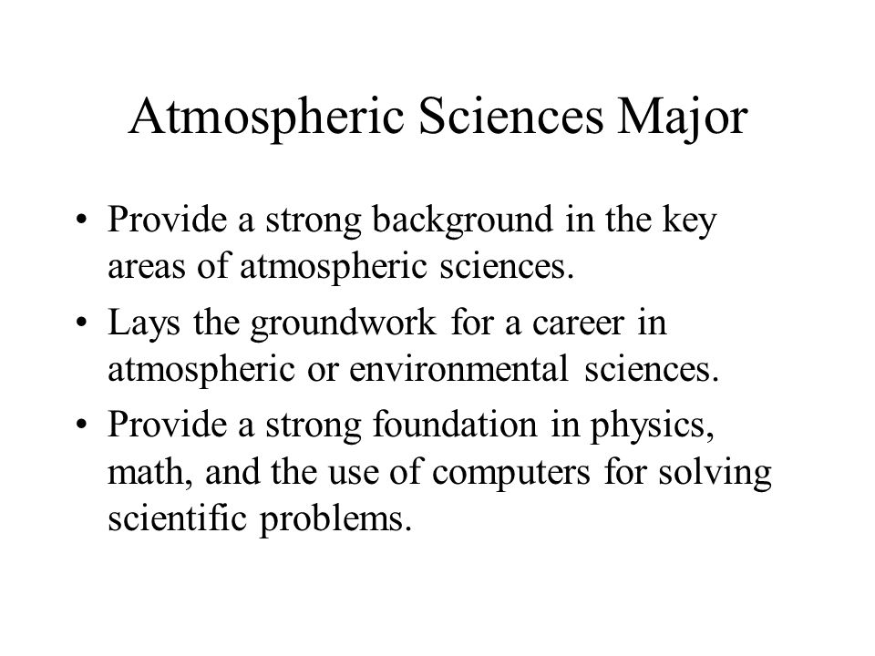 Atmospheric Sciences Major Provide a strong background in the key areas of atmospheric sciences.