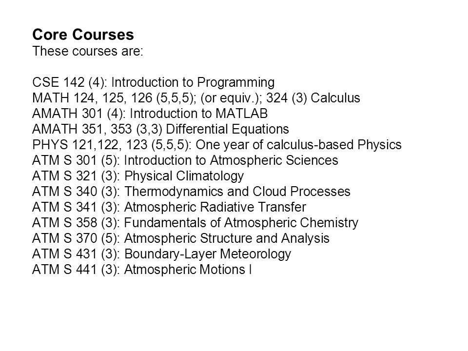 Core Courses These courses are: CSE 142 (4): Introduction to Programming MATH 124, 125, 126 (5,5,5); (or equiv.); 324 (3) Calculus AMATH 301 (4): Introduction to MATLAB AMATH 351, 353 (3,3) Differential Equations PHYS 121,122, 123 (5,5,5): One year of calculus-based Physics ATM S 301 (5): Introduction to Atmospheric Sciences ATM S 321 (3): Physical Climatology ATM S 340 (3): Thermodynamics and Cloud Processes ATM S 341 (3): Atmospheric Radiative Transfer ATM S 358 (3): Fundamentals of Atmospheric Chemistry ATM S 370 (5): Atmospheric Structure and Analysis ATM S 431 (3): Boundary-Layer Meteorology ATM S 441 (3): Atmospheric Motions I