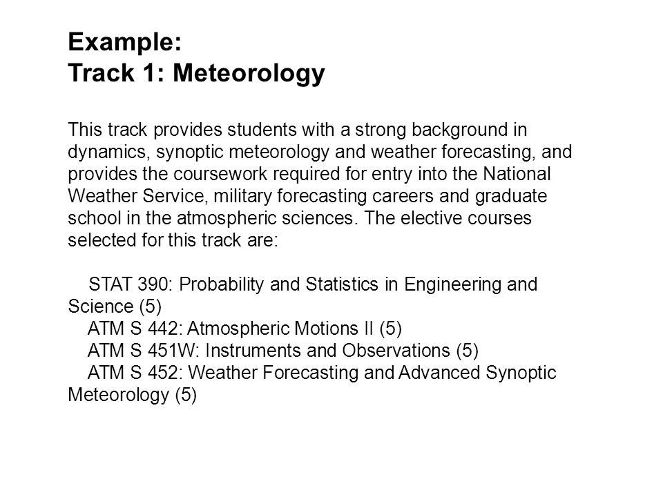 Example: Track 1: Meteorology This track provides students with a strong background in dynamics, synoptic meteorology and weather forecasting, and provides the coursework required for entry into the National Weather Service, military forecasting careers and graduate school in the atmospheric sciences.