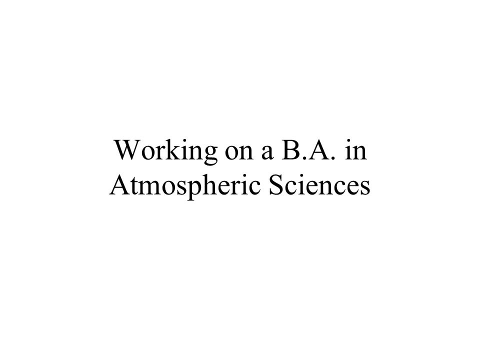Working on a B.A. in Atmospheric Sciences