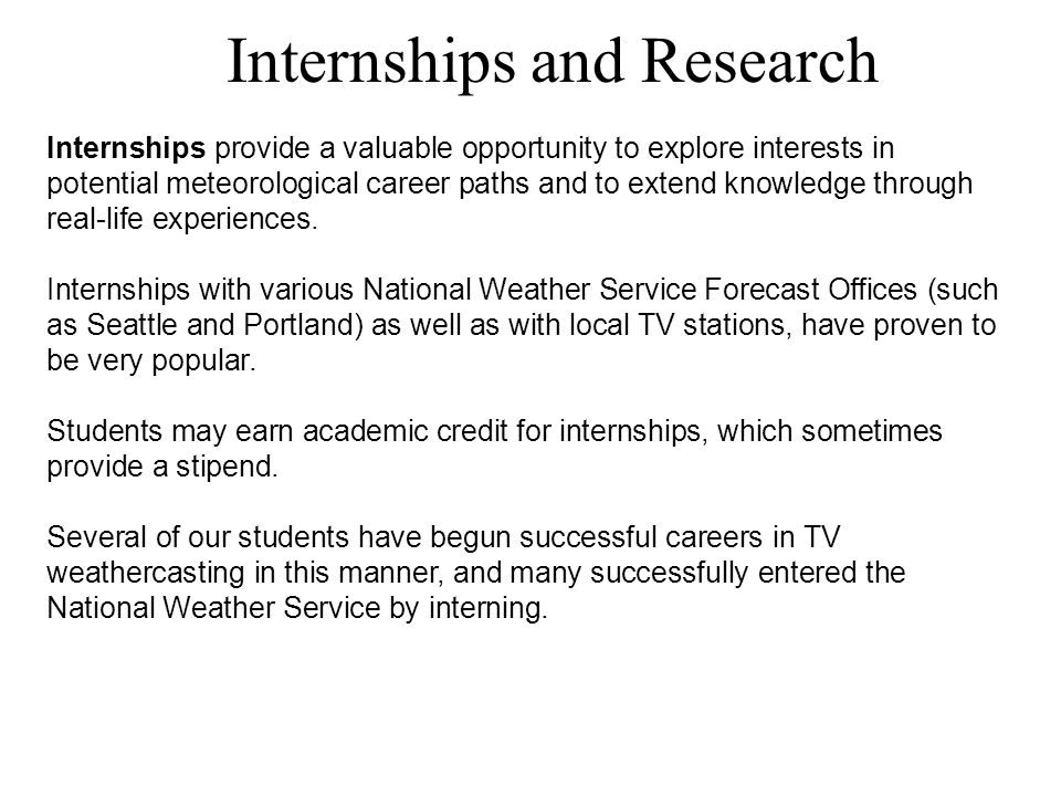 Internships and Research Internships provide a valuable opportunity to explore interests in potential meteorological career paths and to extend knowledge through real-life experiences.