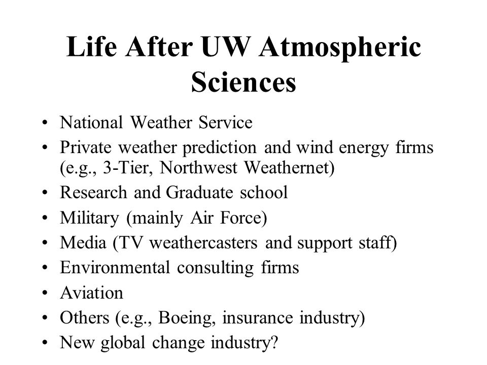 Life After UW Atmospheric Sciences National Weather Service Private weather prediction and wind energy firms (e.g., 3-Tier, Northwest Weathernet) Research and Graduate school Military (mainly Air Force) Media (TV weathercasters and support staff) Environmental consulting firms Aviation Others (e.g., Boeing, insurance industry) New global change industry