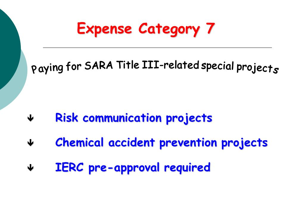 Expense Category 7 ê Risk communication projects ê Chemical accident prevention projects ê IERC pre-approval required