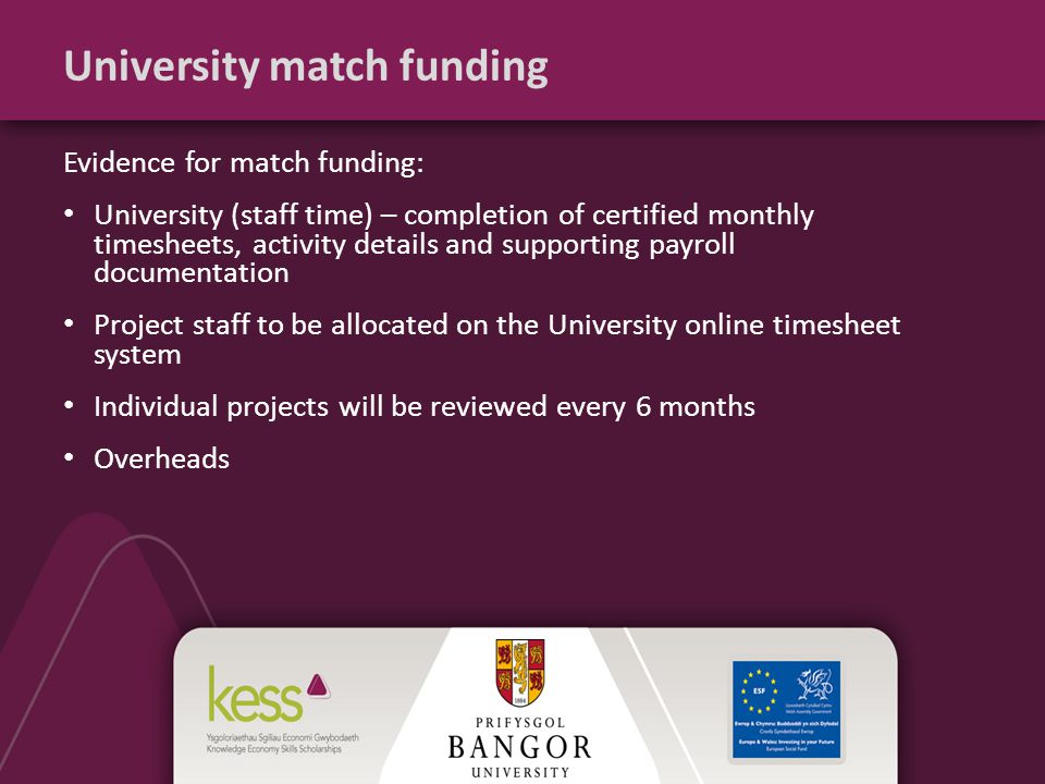 University match funding Evidence for match funding: University (staff time) – completion of certified monthly timesheets, activity details and supporting payroll documentation Project staff to be allocated on the University online timesheet system Individual projects will be reviewed every 6 months Overheads