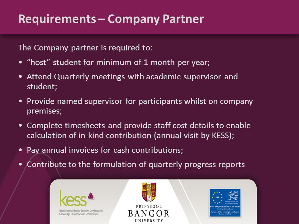 Requirements – Company Partner The Company partner is required to: host student for minimum of 1 month per year; Attend Quarterly meetings with academic supervisor and student; Provide named supervisor for participants whilst on company premises; Complete timesheets and provide staff cost details to enable calculation of in-kind contribution (annual visit by KESS); Pay annual invoices for cash contributions; Contribute to the formulation of quarterly progress reports