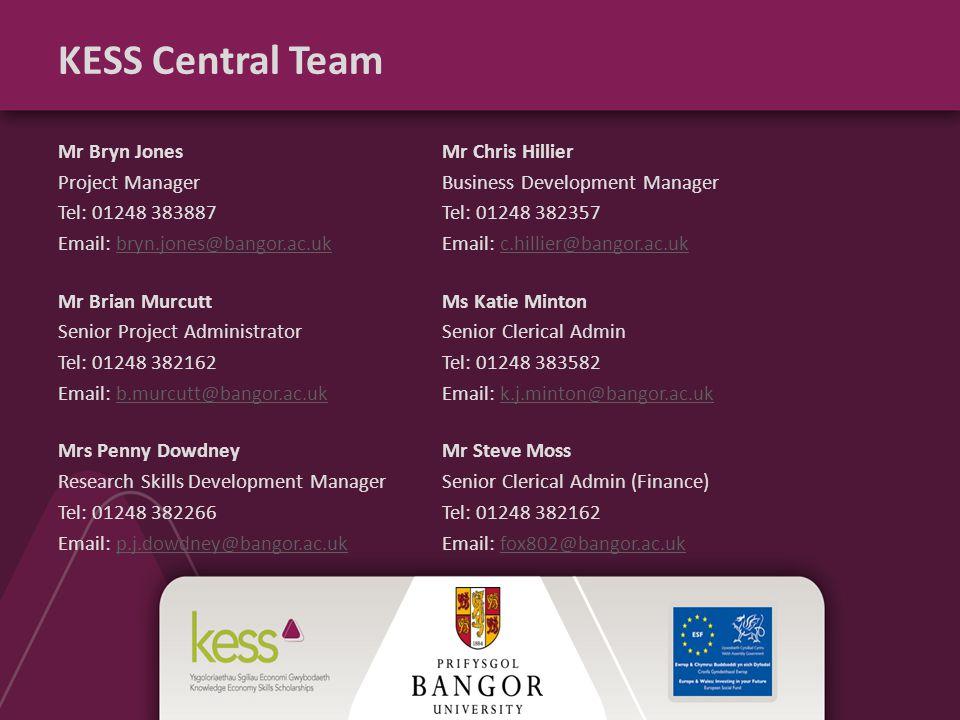 KESS Central Team Mr Bryn JonesMr Chris Hillier Project ManagerBusiness Development Manager Tel: 01248 383887Tel: 01248 382357 Email: bryn.jones@bangor.ac.ukEmail: c.hillier@bangor.ac.ukbryn.jones@bangor.ac.ukc.hillier@bangor.ac.uk Mr Brian MurcuttMs Katie Minton Senior Project AdministratorSenior Clerical Admin Tel: 01248 382162Tel: 01248 383582 Email: b.murcutt@bangor.ac.ukEmail: k.j.minton@bangor.ac.ukb.murcutt@bangor.ac.ukk.j.minton@bangor.ac.uk Mrs Penny DowdneyMr Steve Moss Research Skills Development ManagerSenior Clerical Admin (Finance) Tel: 01248 382266Tel: 01248 382162 Email: p.j.dowdney@bangor.ac.ukEmail: fox802@bangor.ac.ukp.j.dowdney@bangor.ac.ukfox802@bangor.ac.uk