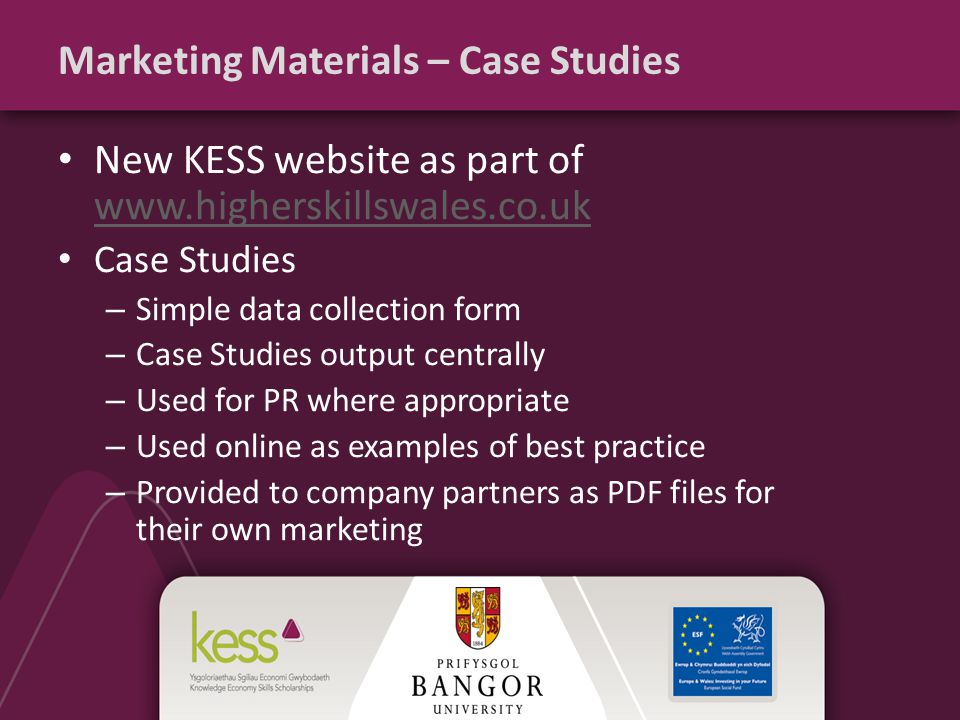 Marketing Materials – Case Studies New KESS website as part of www.higherskillswales.co.uk www.higherskillswales.co.uk Case Studies – Simple data collection form – Case Studies output centrally – Used for PR where appropriate – Used online as examples of best practice – Provided to company partners as PDF files for their own marketing
